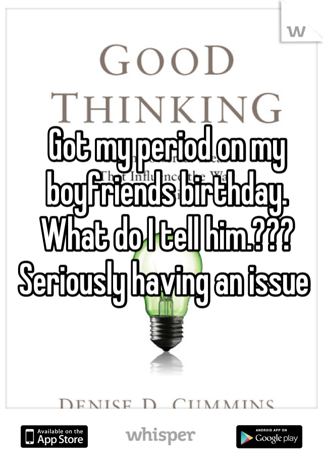 Got my period on my boyfriends birthday. What do I tell him.??? Seriously having an issue