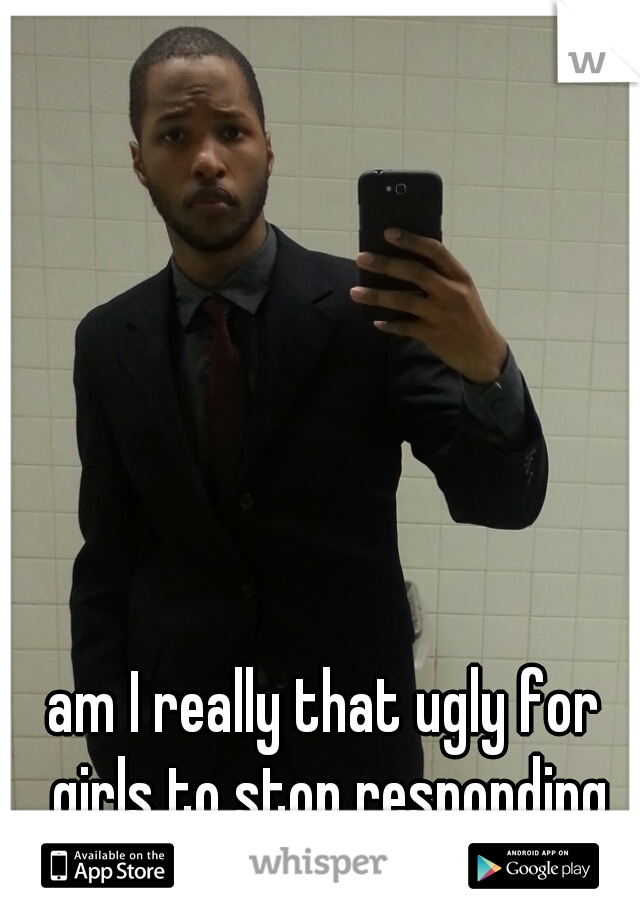 am I really that ugly for girls to stop responding after a pic trade?