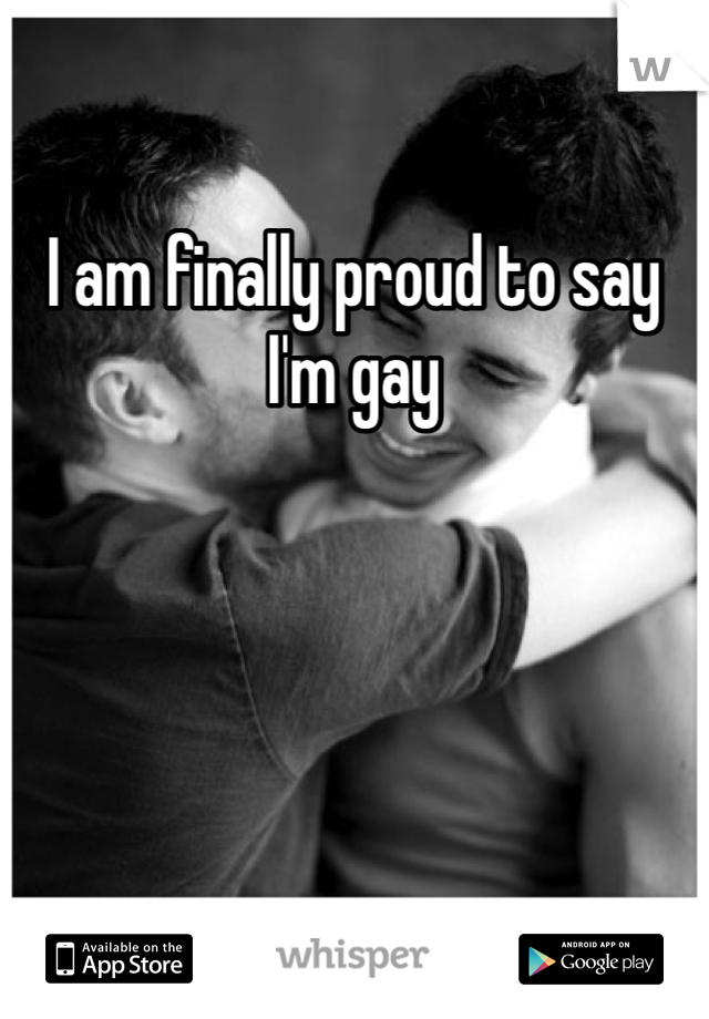 I am finally proud to say I'm gay