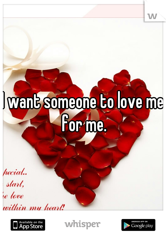 I want someone to love me for me.
