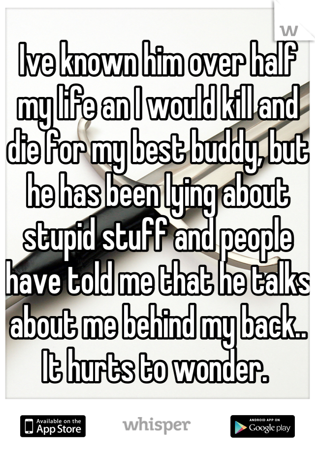 Ive known him over half my life an I would kill and die for my best buddy, but he has been lying about stupid stuff and people have told me that he talks about me behind my back.. It hurts to wonder.