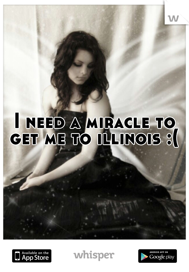 I need a miracle to get me to illinois :(