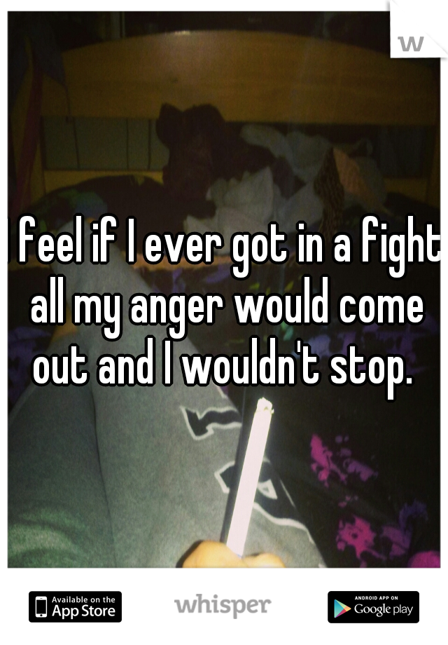 I feel if I ever got in a fight all my anger would come out and I wouldn't stop.