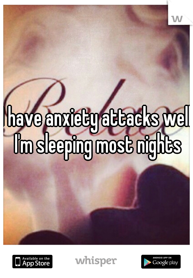 I have anxiety attacks well I'm sleeping most nights