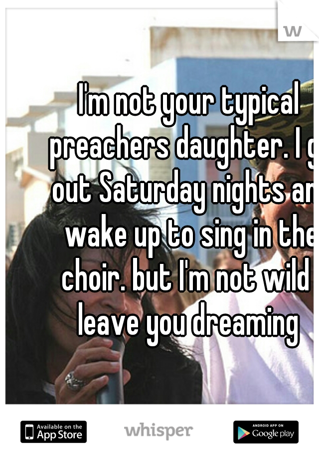 I'm not your typical preachers daughter. I go out Saturday nights and wake up to sing in the choir. but I'm not wild I leave you dreaming