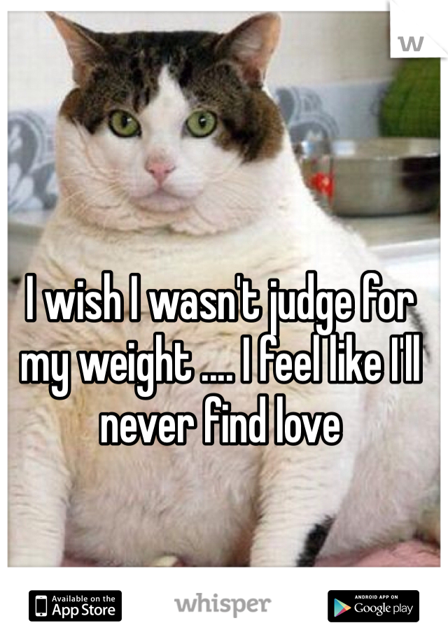 I wish I wasn't judge for my weight .... I feel like I'll never find love