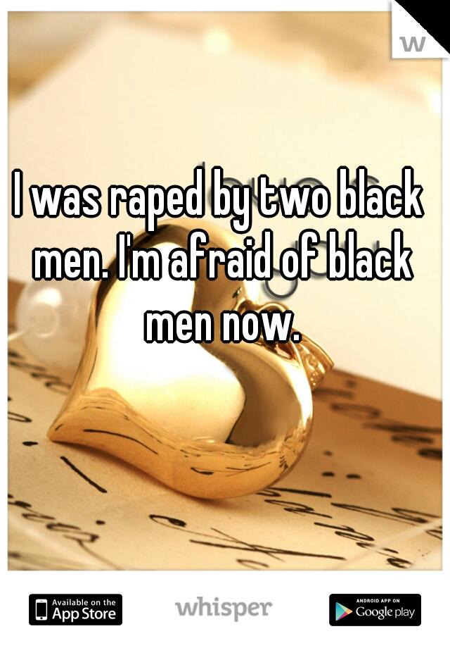 I was raped by two black men. I'm afraid of black men now.