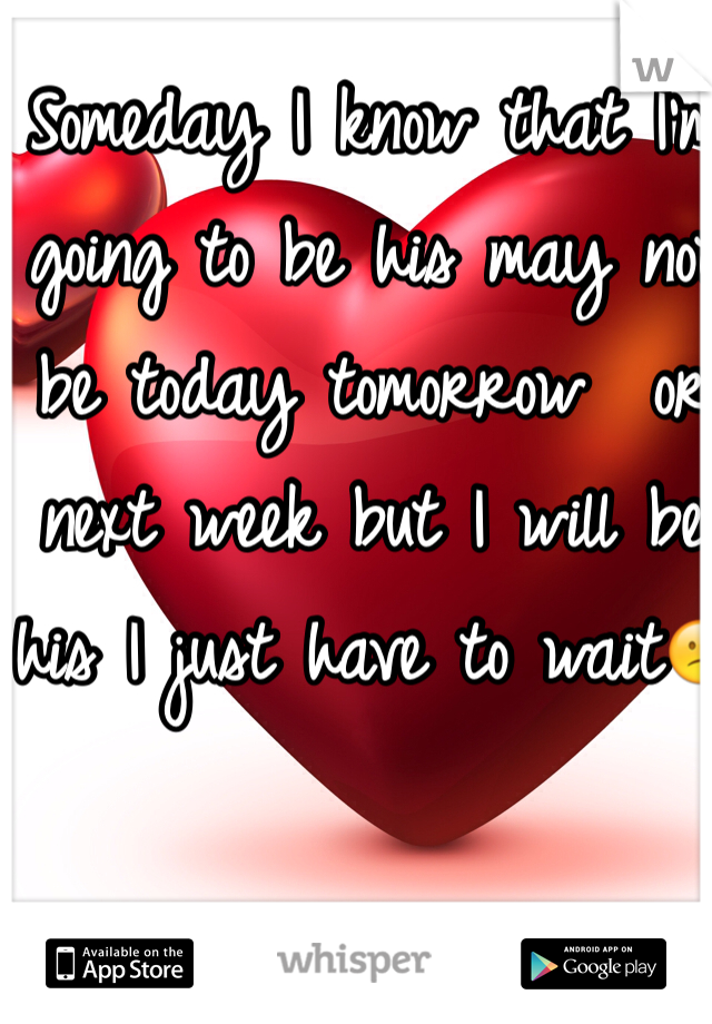 Someday I know that I'm going to be his may not be today tomorrow  or next week but I will be his I just have to wait😕