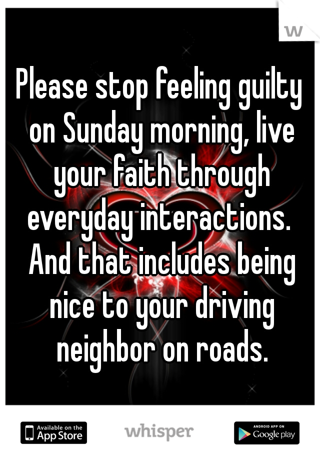 Please stop feeling guilty on Sunday morning, live your faith through everyday interactions.  And that includes being nice to your driving neighbor on roads.