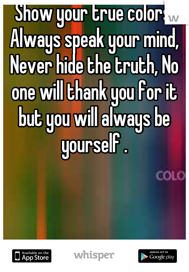 Show your true colors, Always speak your mind, Never hide the truth, No one will thank you for it but you will always be yourself .
