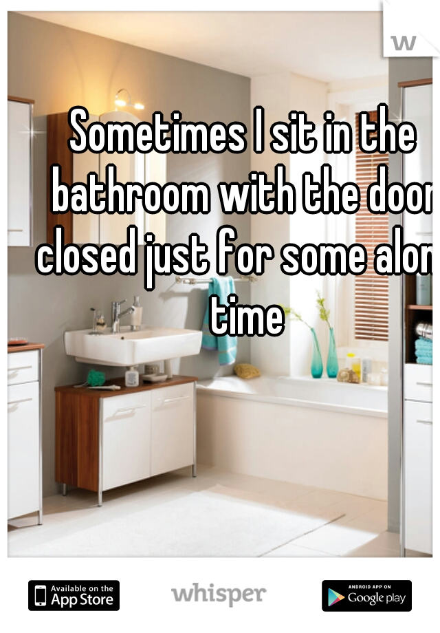 Sometimes I sit in the bathroom with the door closed just for some alone time