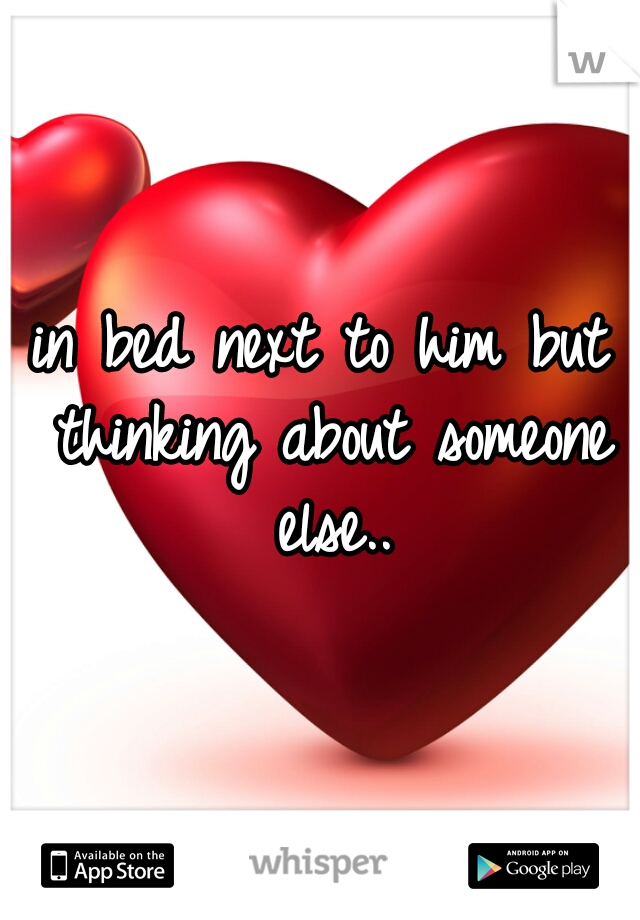 in bed next to him but thinking about someone else..
