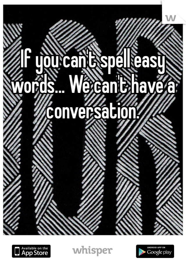 If you can't spell easy words... We can't have a conversation.