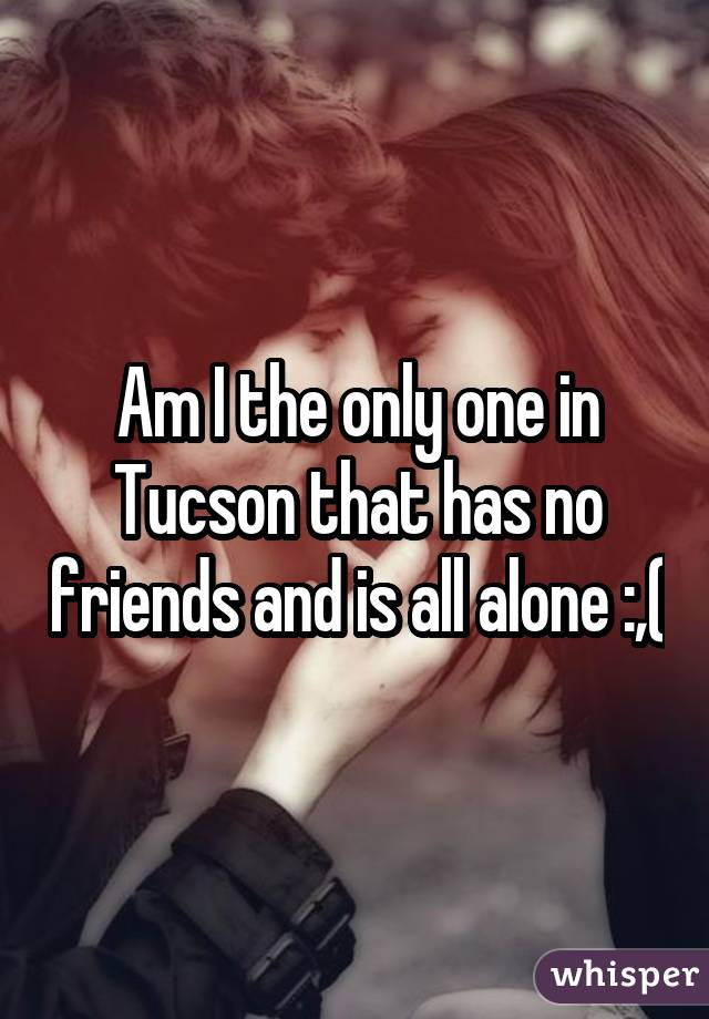 Am I the only one in Tucson that has no friends and is all alone :,(