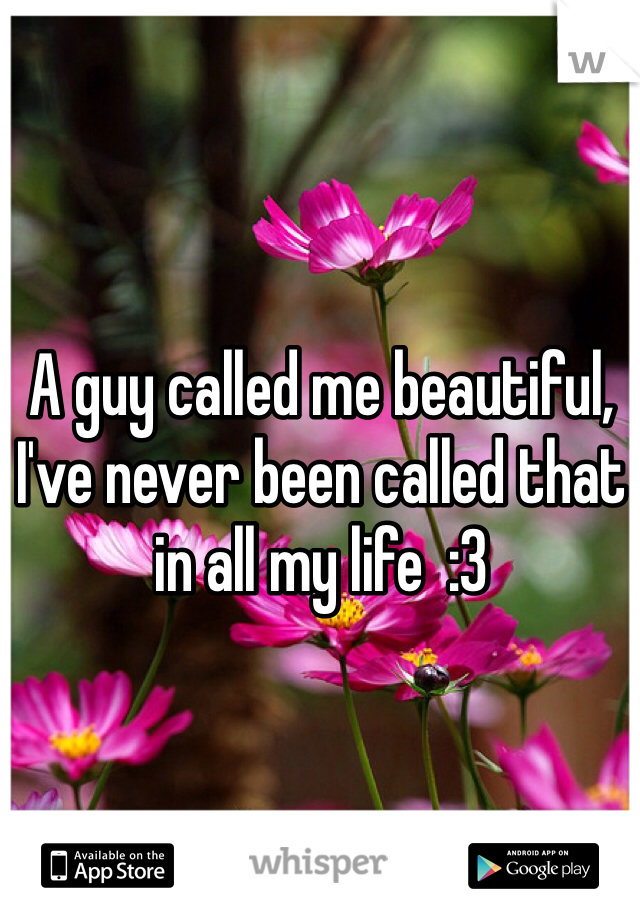 A guy called me beautiful, I've never been called that in all my life  :3