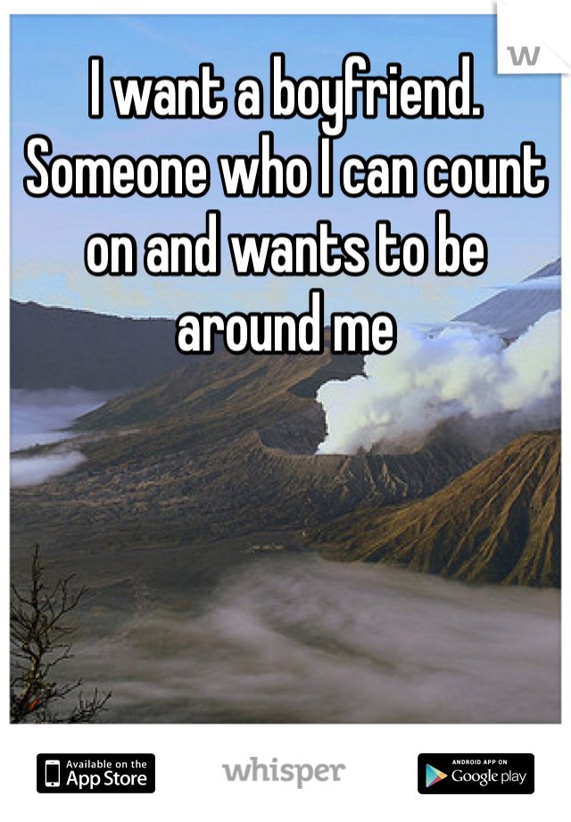 I want a boyfriend. Someone who I can count on and wants to be around me