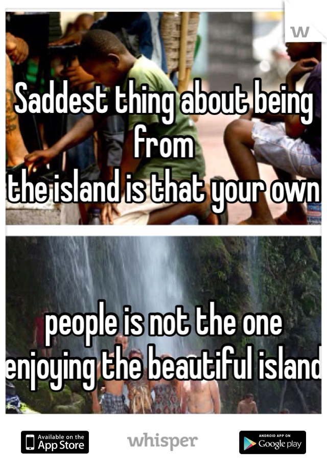 Saddest thing about being from  the island is that your own    people is not the one enjoying the beautiful island