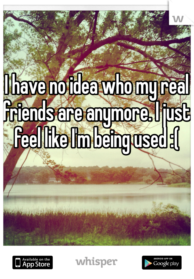 I have no idea who my real friends are anymore. I just feel like I'm being used :(