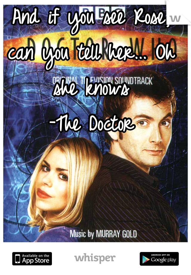 And if you see Rose, can you tell her... Oh she knows -The Doctor