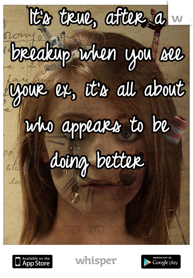 It's true, after a breakup when you see your ex, it's all about who appears to be doing better