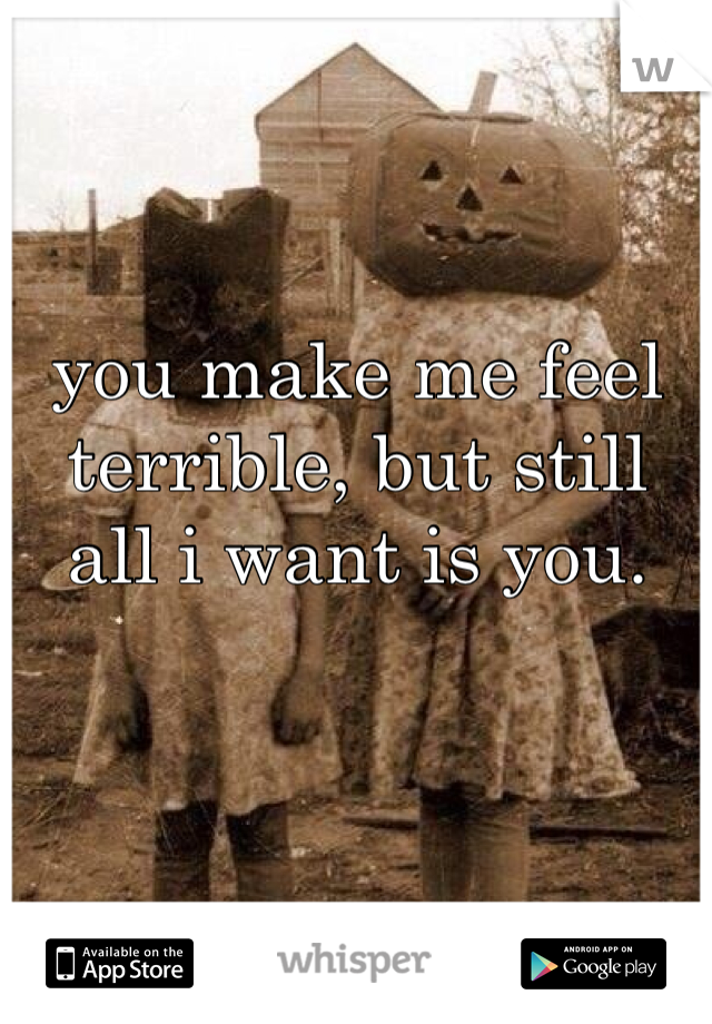 you make me feel terrible, but still all i want is you.