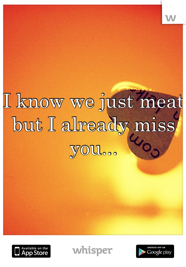 I know we just meat but I already miss you...