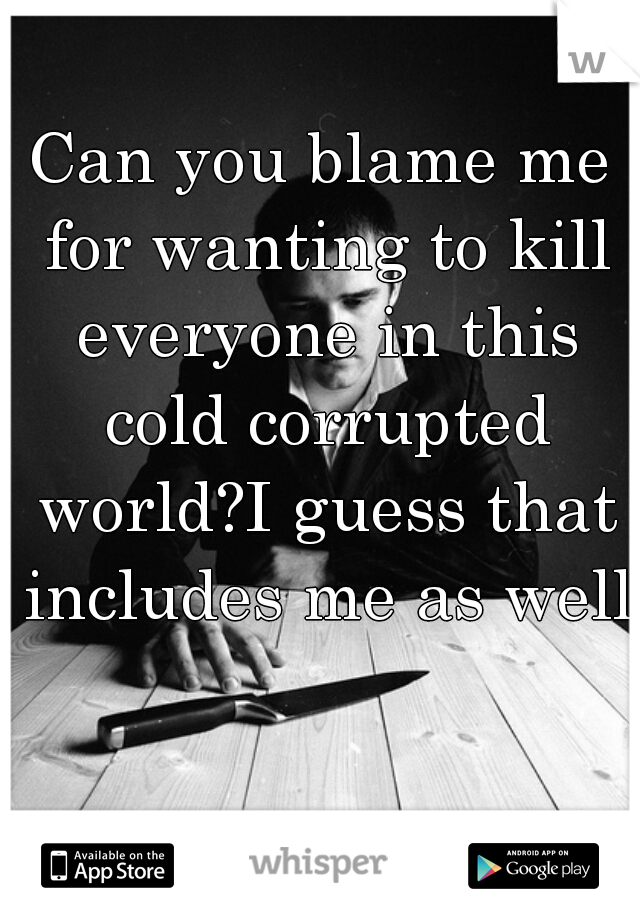 Can you blame me for wanting to kill everyone in this cold corrupted world?I guess that includes me as well