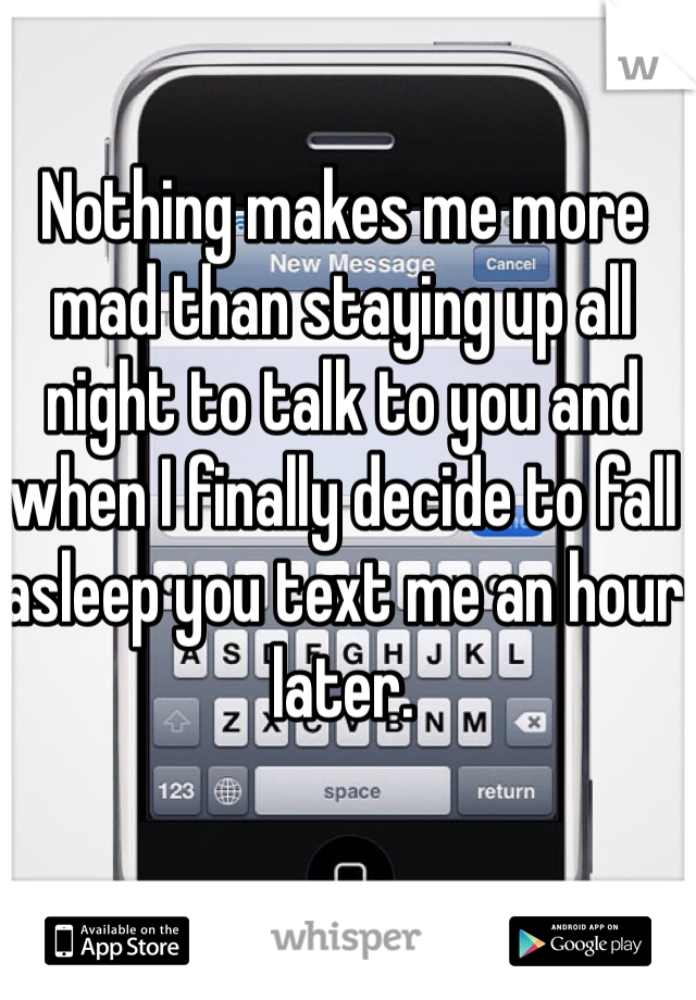 Nothing makes me more mad than staying up all night to talk to you and when I finally decide to fall asleep you text me an hour later.