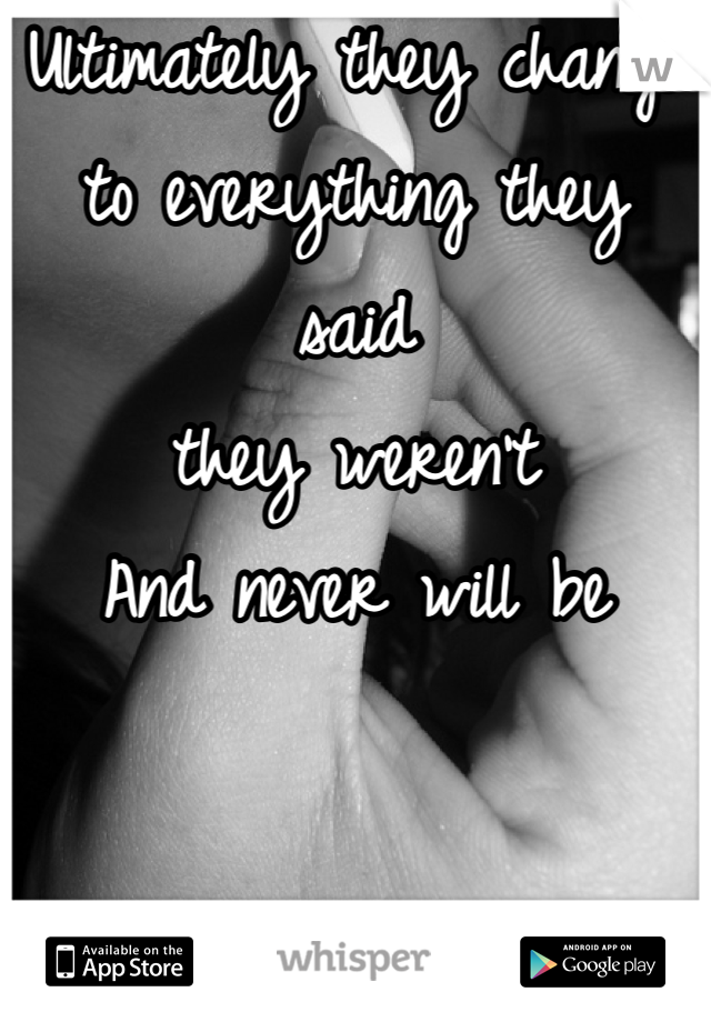 Ultimately they change  to everything they said  they weren't  And never will be