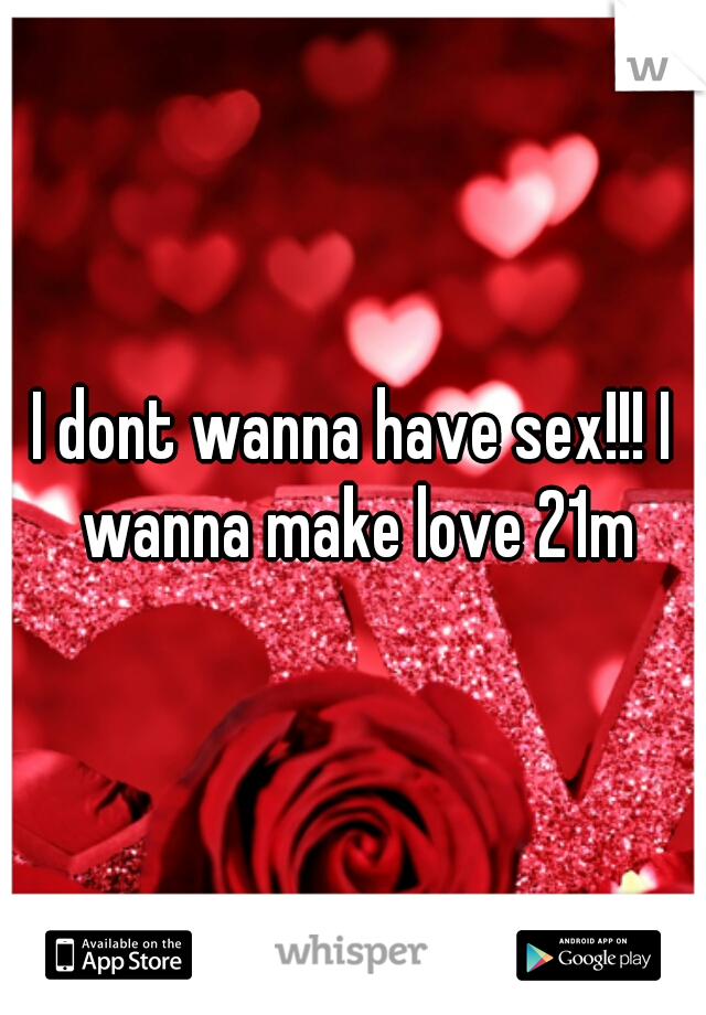 I dont wanna have sex!!! I wanna make love 21m