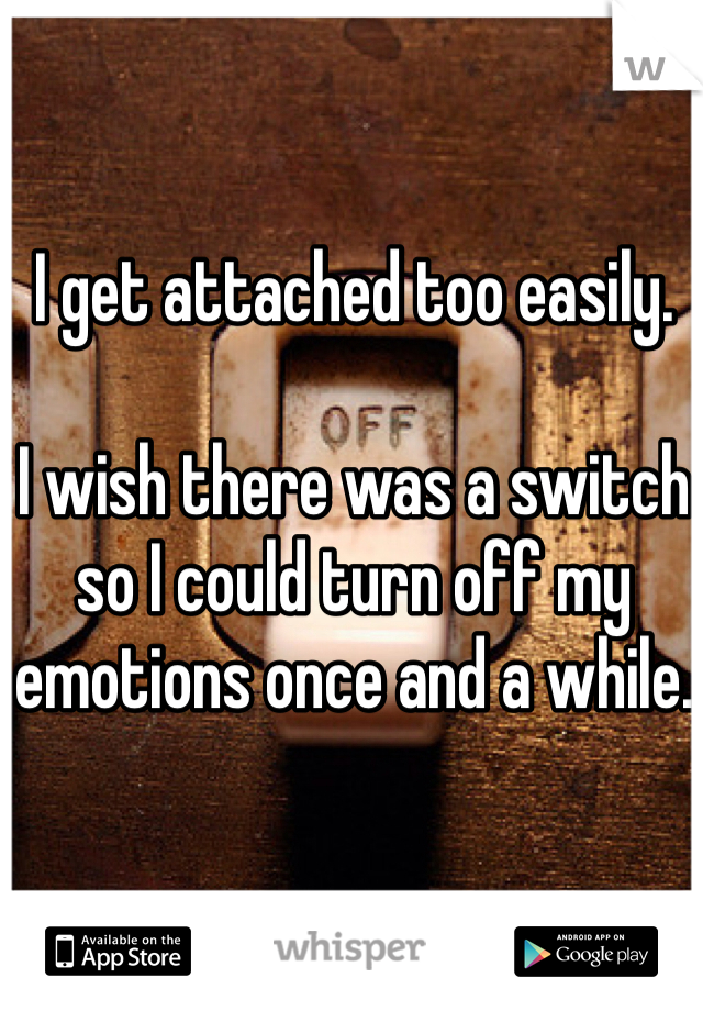 I get attached too easily.   I wish there was a switch so I could turn off my emotions once and a while.