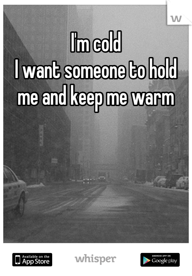 I'm cold I want someone to hold me and keep me warm