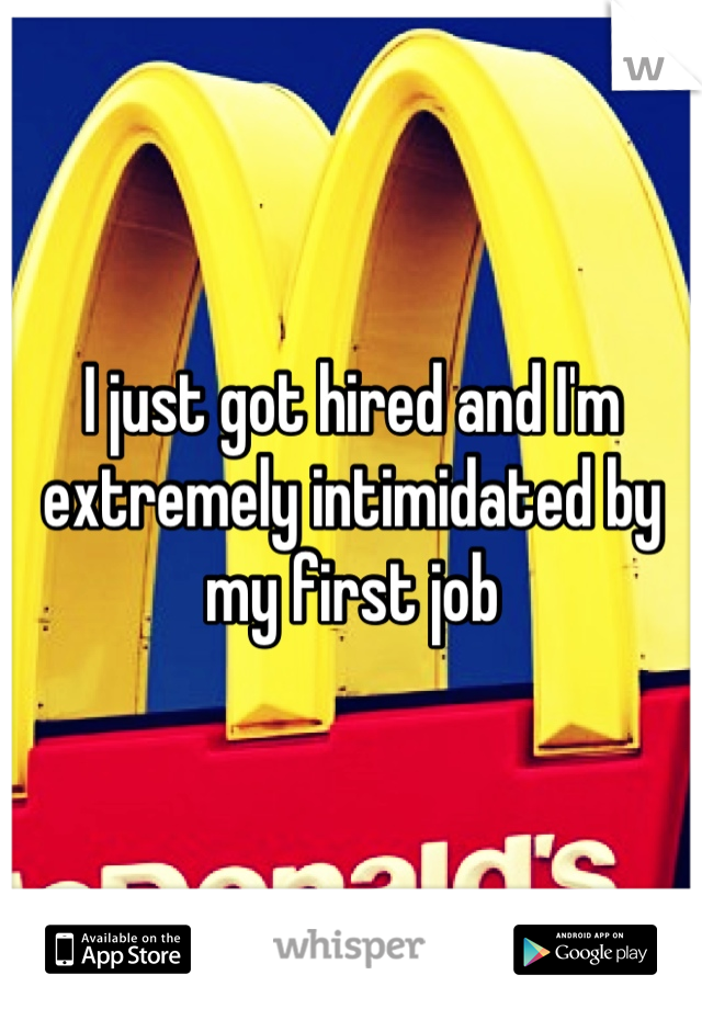 I just got hired and I'm extremely intimidated by my first job