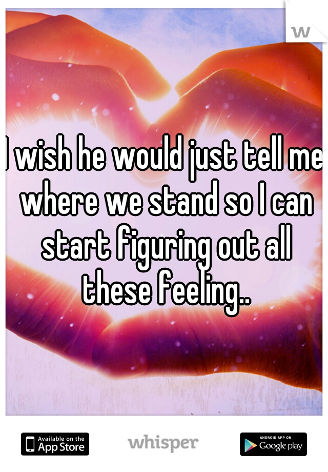 I wish he would just tell me where we stand so I can start figuring out all these feeling..