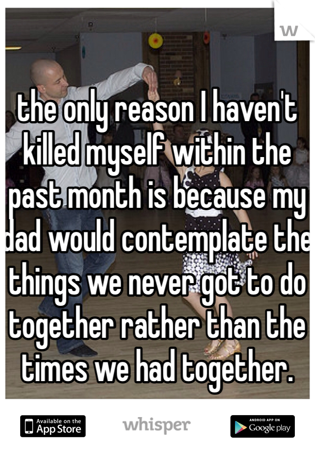 the only reason I haven't killed myself within the past month is because my dad would contemplate the things we never got to do together rather than the times we had together.