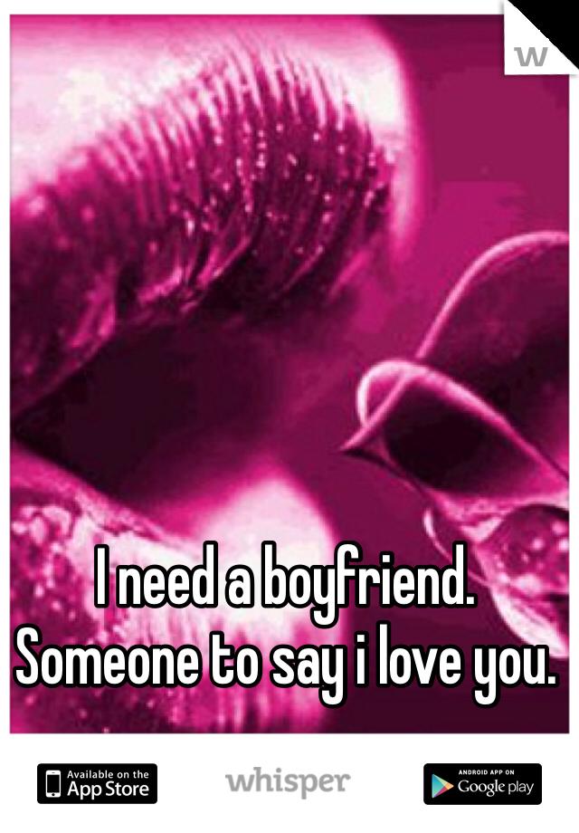 I need a boyfriend. Someone to say i love you.