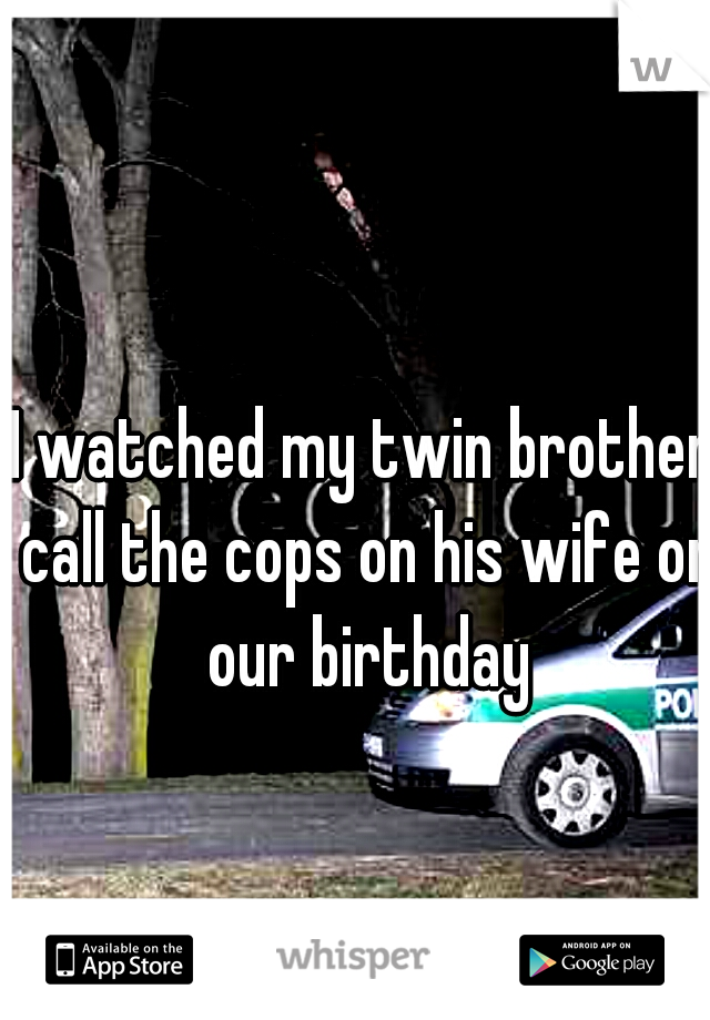 I watched my twin brother call the cops on his wife on our birthday