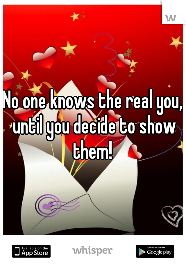 No one knows the real you, until you decide to show them!
