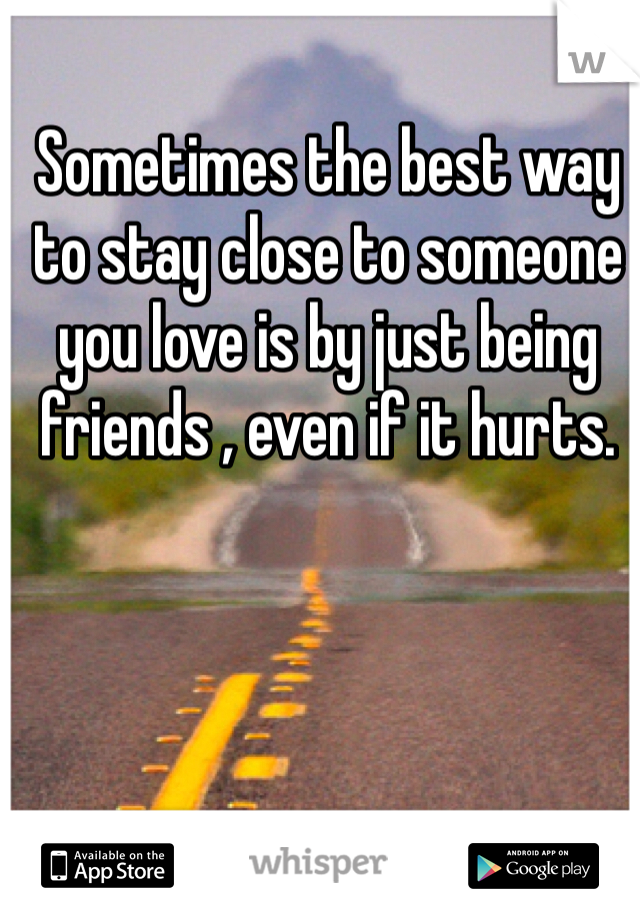 Sometimes the best way to stay close to someone you love is by just being friends , even if it hurts.