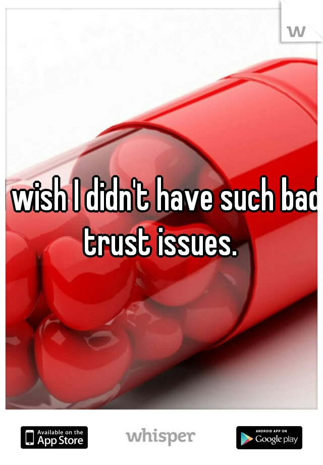 I wish I didn't have such bad trust issues.