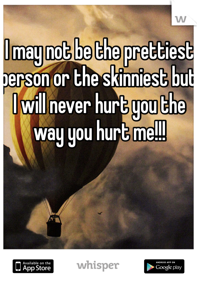 I may not be the prettiest person or the skinniest but I will never hurt you the way you hurt me!!!