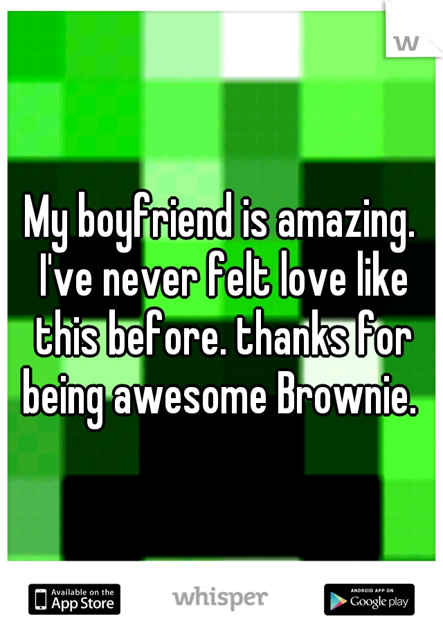 My boyfriend is amazing. I've never felt love like this before. thanks for being awesome Brownie.
