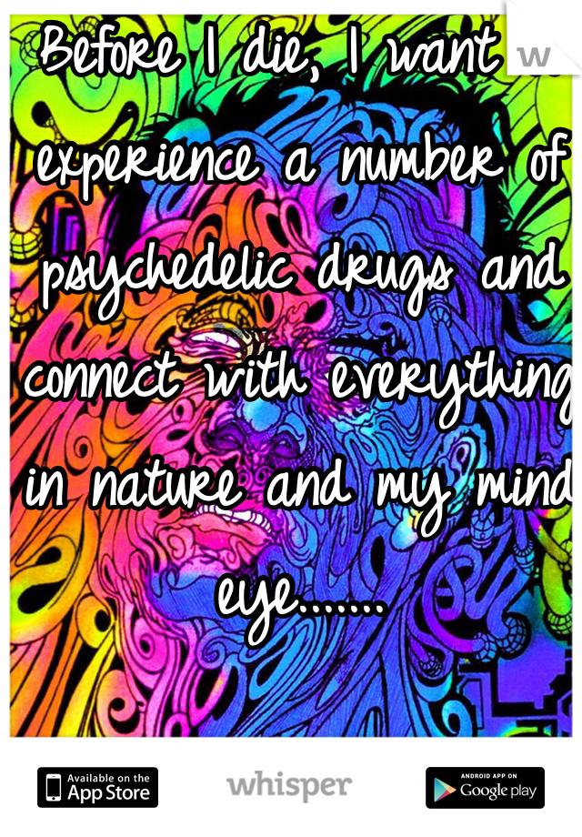 Before I die, I want to experience a number of psychedelic drugs and connect with everything in nature and my mind eye.......