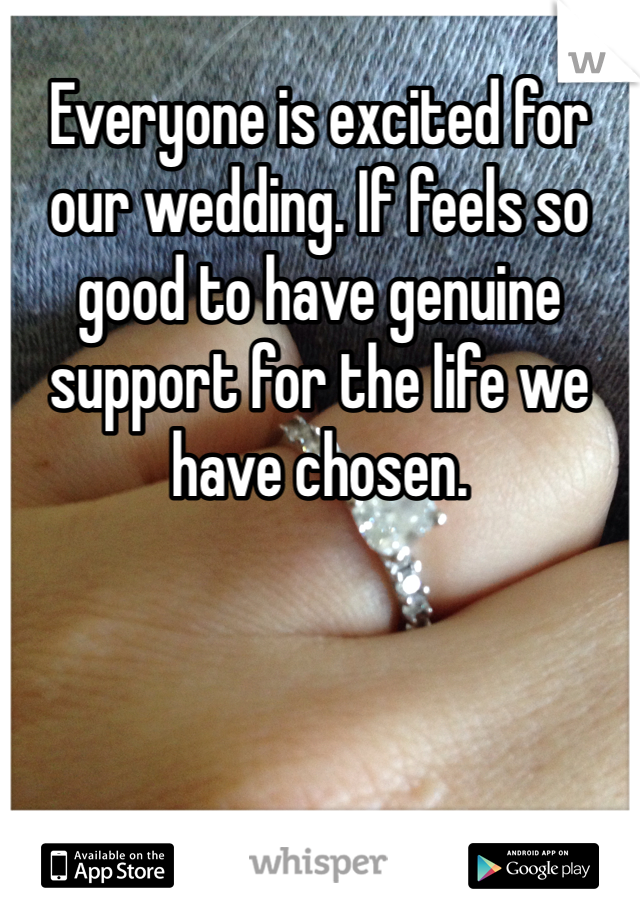 Everyone is excited for our wedding. If feels so good to have genuine support for the life we have chosen.