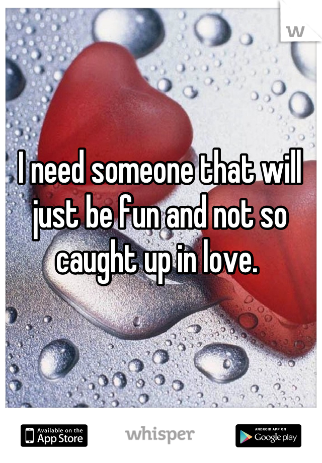 I need someone that will just be fun and not so caught up in love.