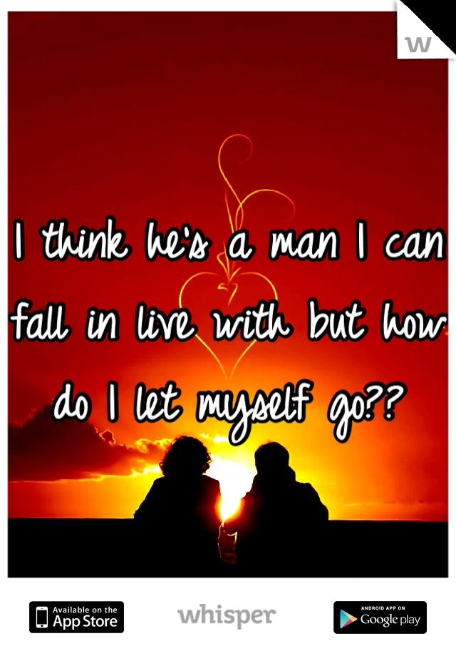 I think he's a man I can fall in live with but how do I let myself go??