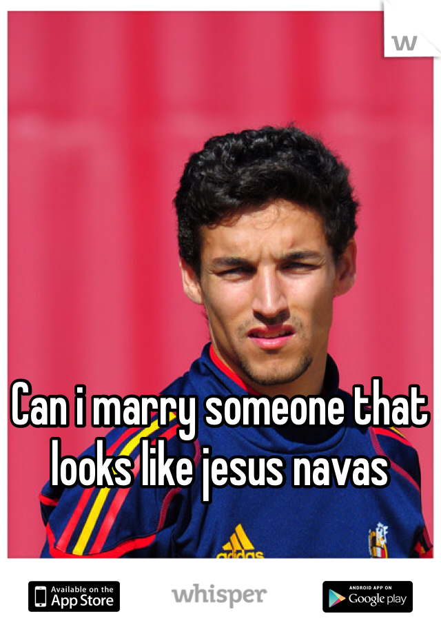 Can i marry someone that looks like jesus navas