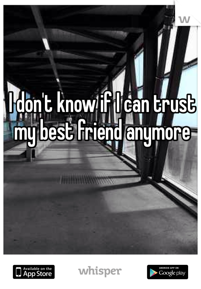 I don't know if I can trust my best friend anymore