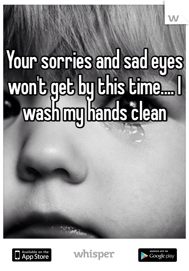 Your sorries and sad eyes won't get by this time.... I wash my hands clean