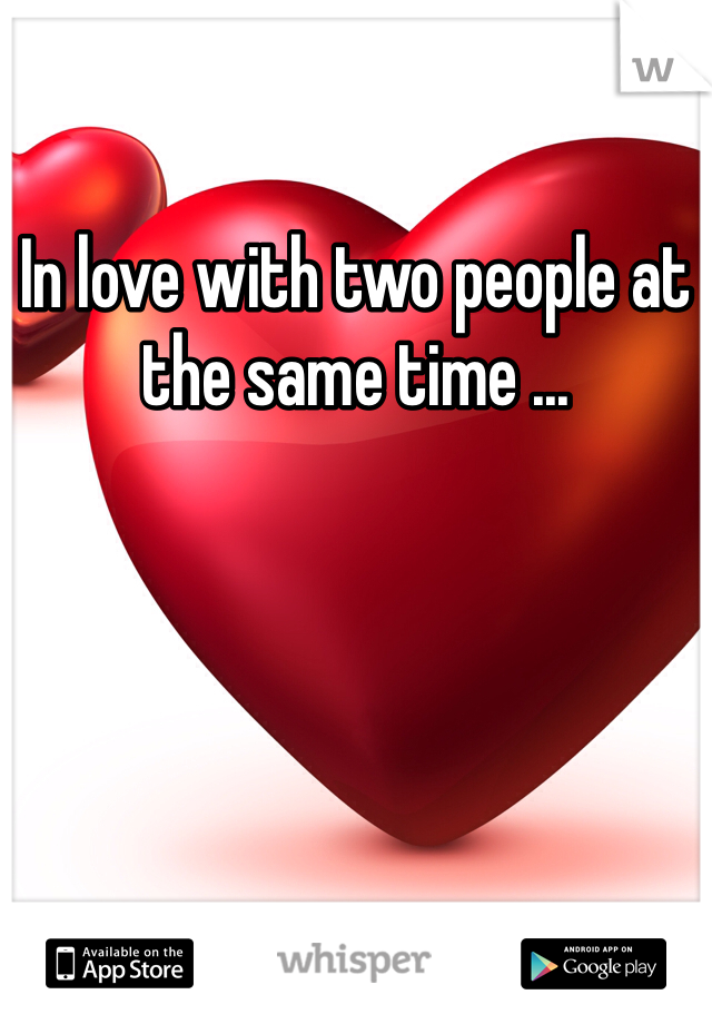 In love with two people at the same time ...